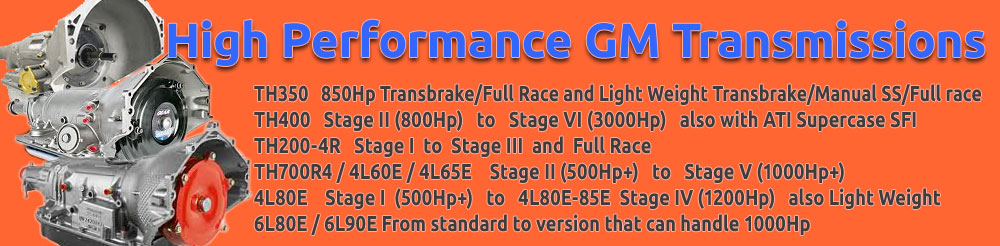 TH350 850 Hp Full Race, TH400 Stage II - Stage VI, TH200-4R Stage I to Stage III and Full Race, TH700R4 / 4L60E / 4L65E Stage II - Stage V, 4L80E / 4L85E Stage I - Stage IV and 6L80E / 6L90E From standard to version that can handle 1000Hp